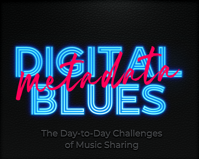 Digital Blues: The Day-to-Day Challenges of Music Sharing – Part I – Metadata